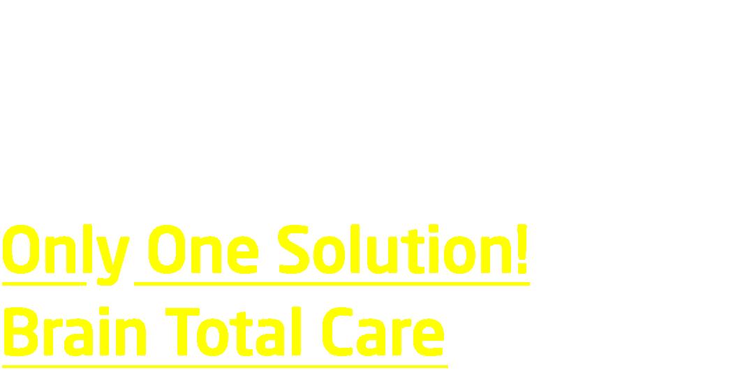 과학적이고 검증된 유일한 통합 프로그램 Only One Solution! Brain Total Care